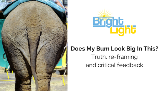 Does My Bum Look Big in This? Truth, re-framing and critical feedback.